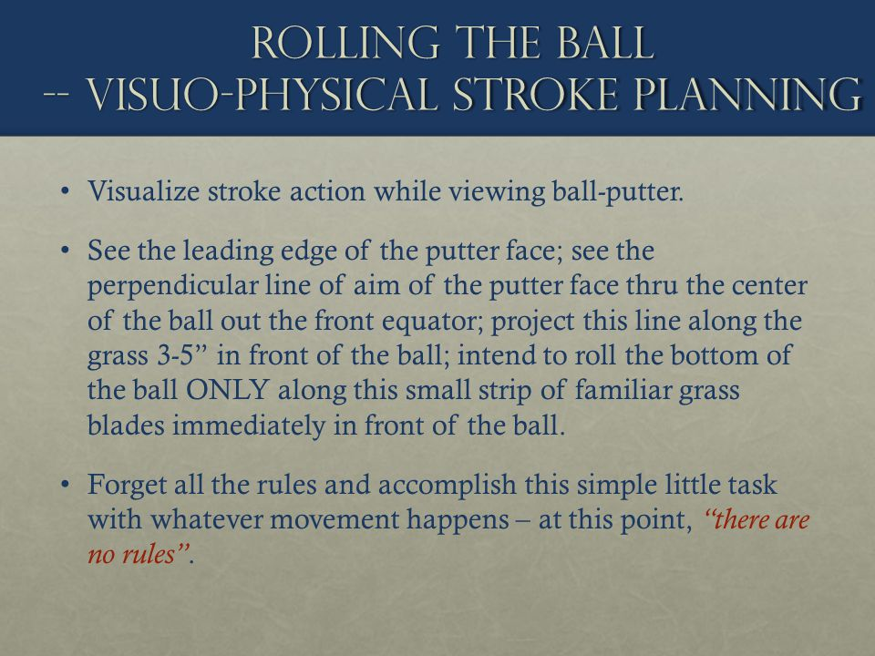 Rolling the ball -- visuo-physical stroke planning Visualize stroke action while viewing ball-putter. See the leading edge of the putter face; see the
