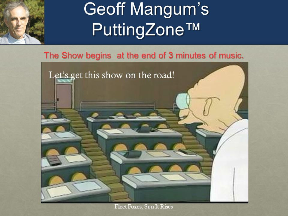 Geoff Mangums PuttingZone The Show begins at the end of 3 minutes of music. Fleet Foxes, Sun It Rises Lets get this show on the road!