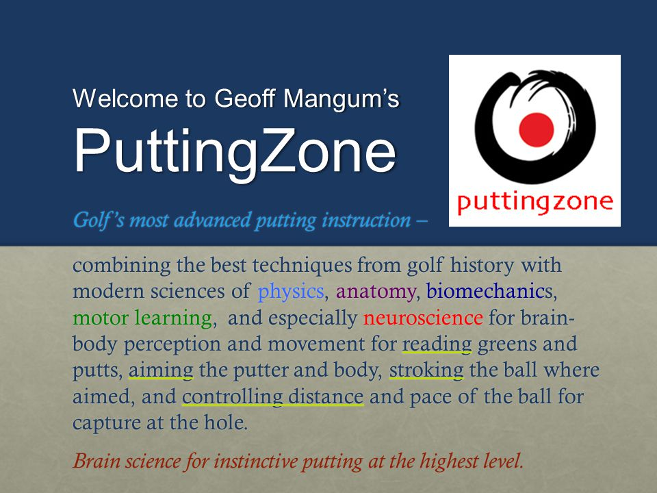 Welcome to Geoff Mangums PuttingZone PRESENTATION OUTLINE A.Overview of Putting Overview of PuttingOverview of Putting B.4 Skills 4 Skills4 Skills 1.Touch Touch 2.Stroke Stroke 3.Read Read 4.Aim Aim C.PuttingZone Drills for Skills PuttingZone Drills for SkillsPuttingZone Drills for Skills Brain science for instinctive putting at the highest level.