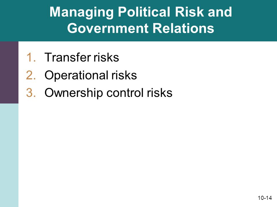 10-14 Managing Political Risk and Government Relations 1.Transfer risks 2.Operational risks 3.Ownership control risks