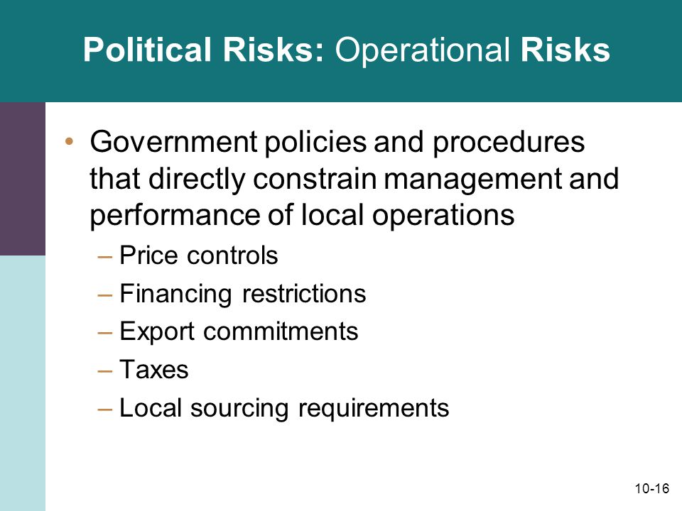 10-16 Political Risks: Operational Risks Government policies and procedures that directly constrain management and performance of local operations –Pr