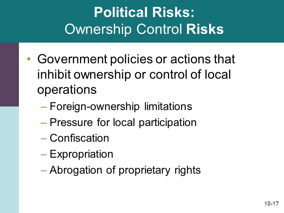 10-17 Political Risks: Ownership Control Risks Government policies or actions that inhibit ownership or control of local operations –Foreign-ownership