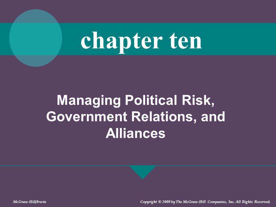 Managing Political Risk, Government Relations, and Alliances chapter ten McGraw-Hill/Irwin Copyright © 2009 by The McGraw-Hill Companies, Inc. All Rig