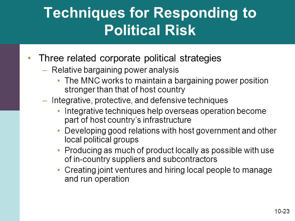 10-23 Techniques for Responding to Political Risk Three related corporate political strategies –Relative bargaining power analysis The MNC works to ma