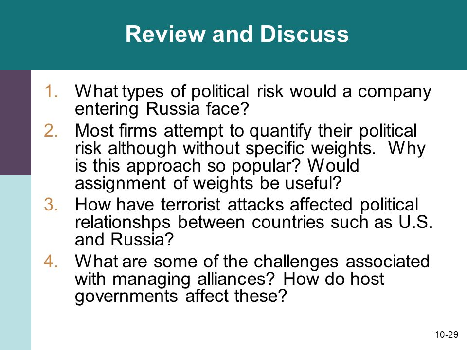 10-29 Review and Discuss 1.What types of political risk would a company entering Russia face? 2.Most firms attempt to quantify their political risk al