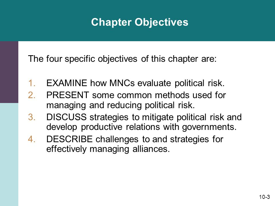 10-3 Chapter Objectives The four specific objectives of this chapter are: 1.EXAMINE how MNCs evaluate political risk. 2.PRESENT some common methods us