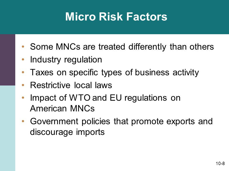 10-8 Micro Risk Factors Some MNCs are treated differently than others Industry regulation Taxes on specific types of business activity Restrictive loc