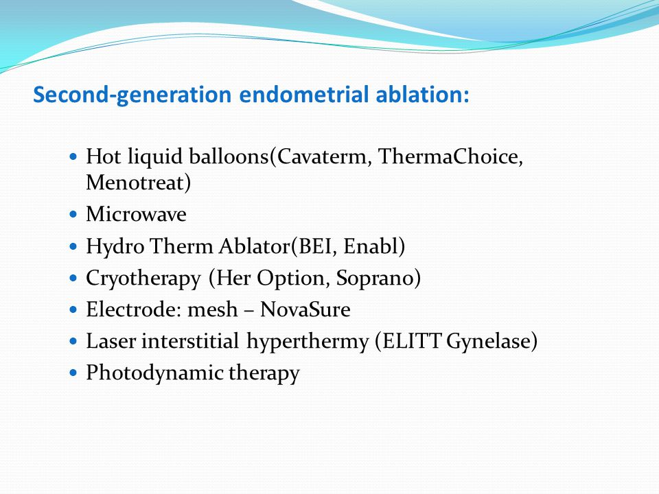 Second-generation endometrial ablation: Hot liquid balloons(Cavaterm, ThermaChoice, Menotreat) Microwave Hydro Therm Ablator(BEI, Enabl) Cryotherapy (Her Option, Soprano) Electrode: mesh – NovaSure Laser interstitial hyperthermy (ELITT Gynelase) Photodynamic therapy