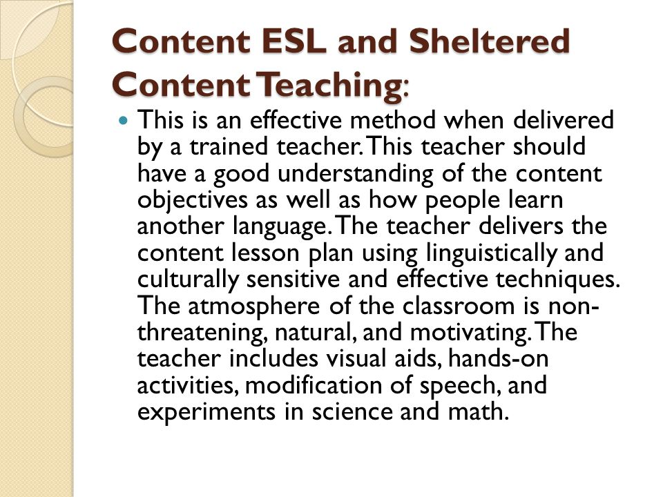Content ESL and Sheltered Content Teaching: Meaning is conveyed with the help of gestures, body language, demonstrations in addition to the strategies mentioned above.