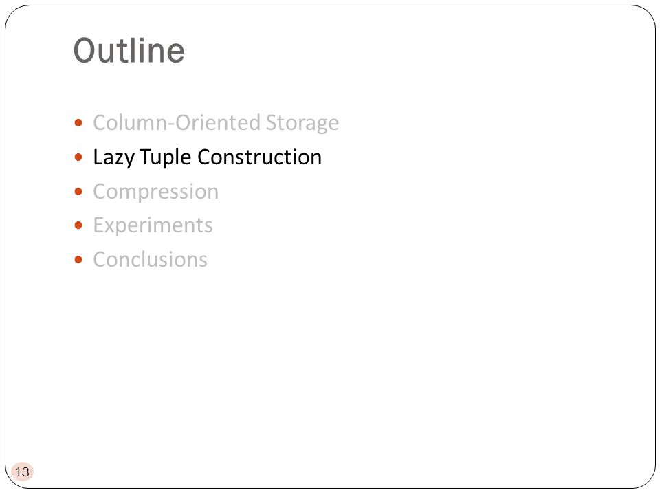 Outline Column-Oriented Storage Lazy Tuple Construction Compression Experiments Conclusions 13
