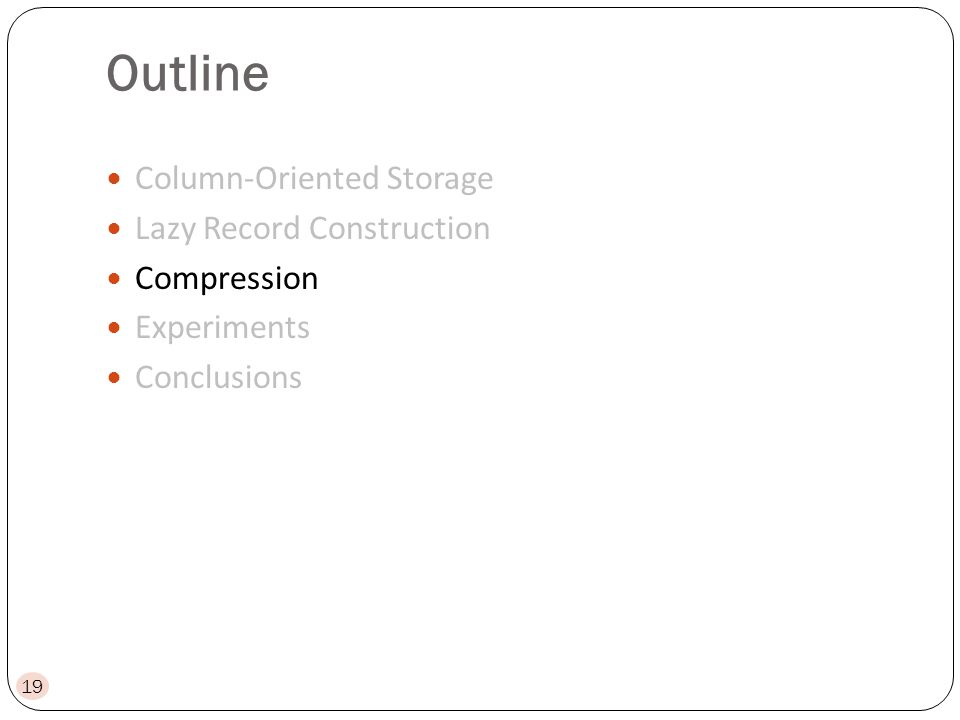 Outline Column-Oriented Storage Lazy Record Construction Compression Experiments Conclusions 19