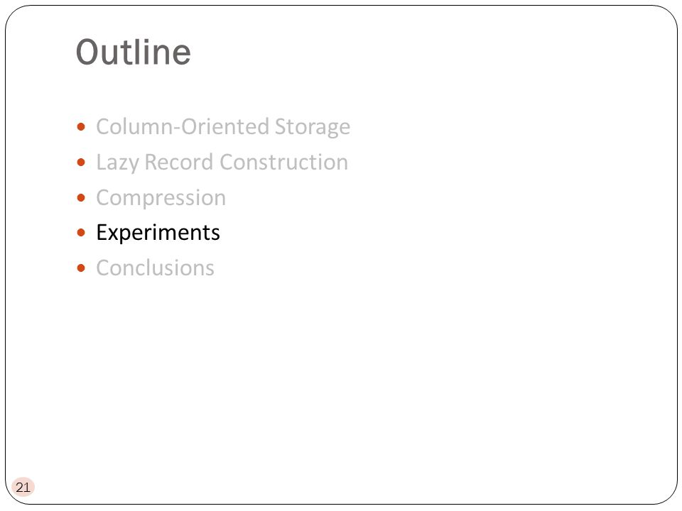 Outline Column-Oriented Storage Lazy Record Construction Compression Experiments Conclusions 21