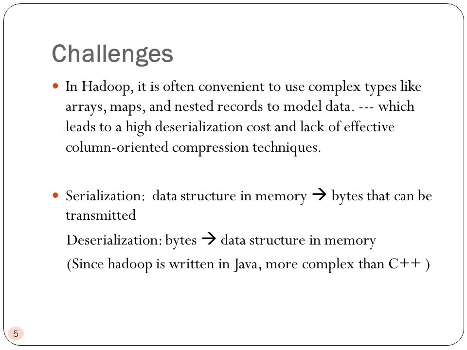Challenges 5 In Hadoop, it is often convenient to use complex types like arrays, maps, and nested records to model data.