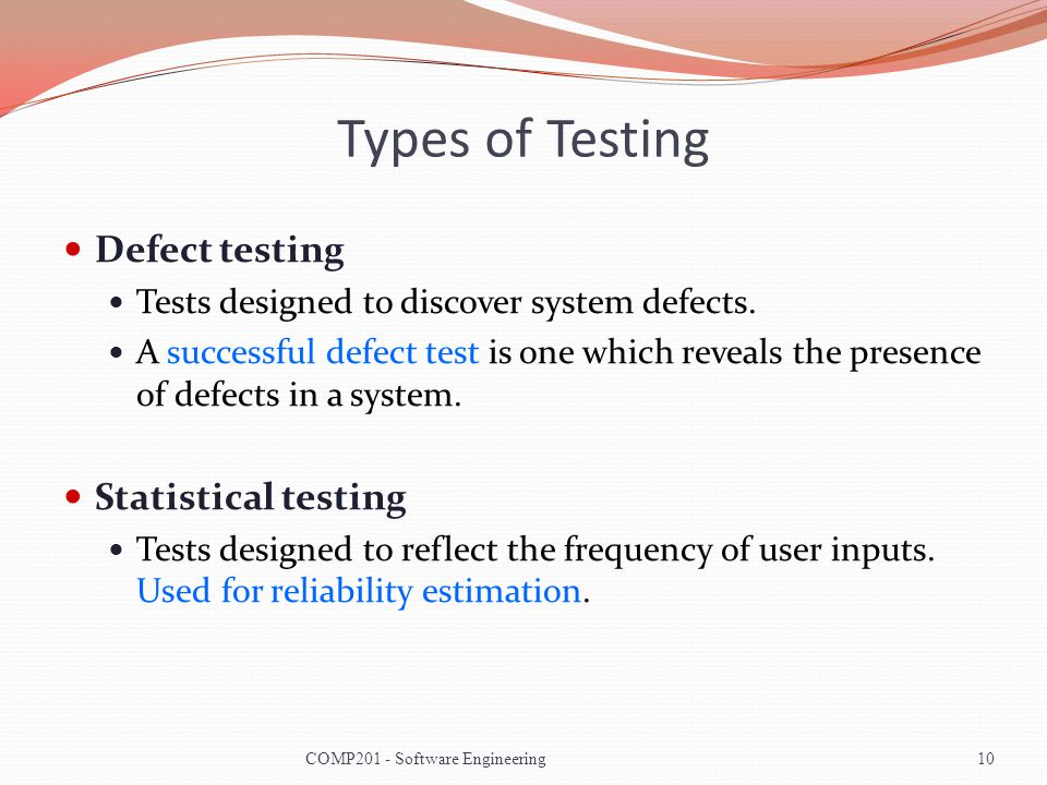 Types of Testing Defect testing Tests designed to discover system defects. A successful defect test is one which reveals the presence of defects in a