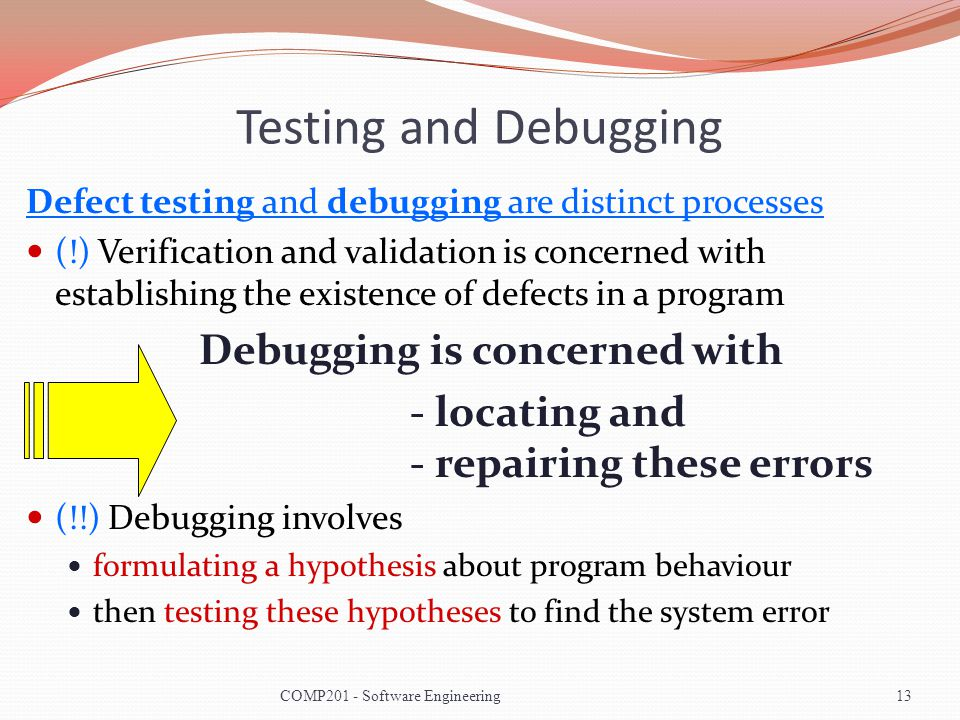 Testing and Debugging Defect testing and debugging are distinct processes (!) Verification and validation is concerned with establishing the existence