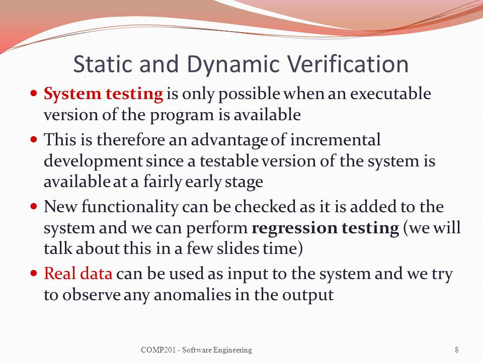 Static and Dynamic Verification System testing is only possible when an executable version of the program is available This is therefore an advantage