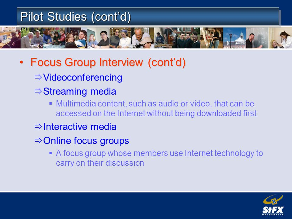 Pilot Studies (contd) Focus Group Interview (contd)Focus Group Interview (contd) Videoconferencing Streaming media Multimedia content, such as audio or video, that can be accessed on the Internet without being downloaded first Interactive media Online focus groups A focus group whose members use Internet technology to carry on their discussion