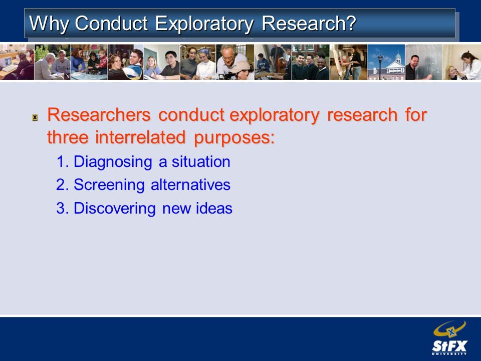 Why Conduct Exploratory Research? Researchers conduct exploratory research for three interrelated purposes: 1. Diagnosing a situation 2. Screening alt