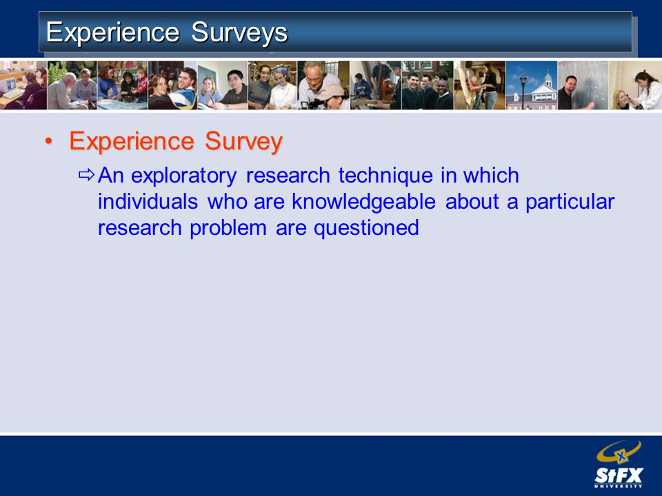 Experience Surveys Experience SurveyExperience Survey An exploratory research technique in which individuals who are knowledgeable about a particular research problem are questioned