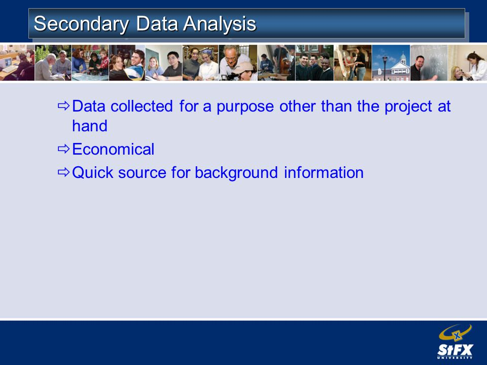 Secondary Data Analysis Data collected for a purpose other than the project at hand Economical Quick source for background information