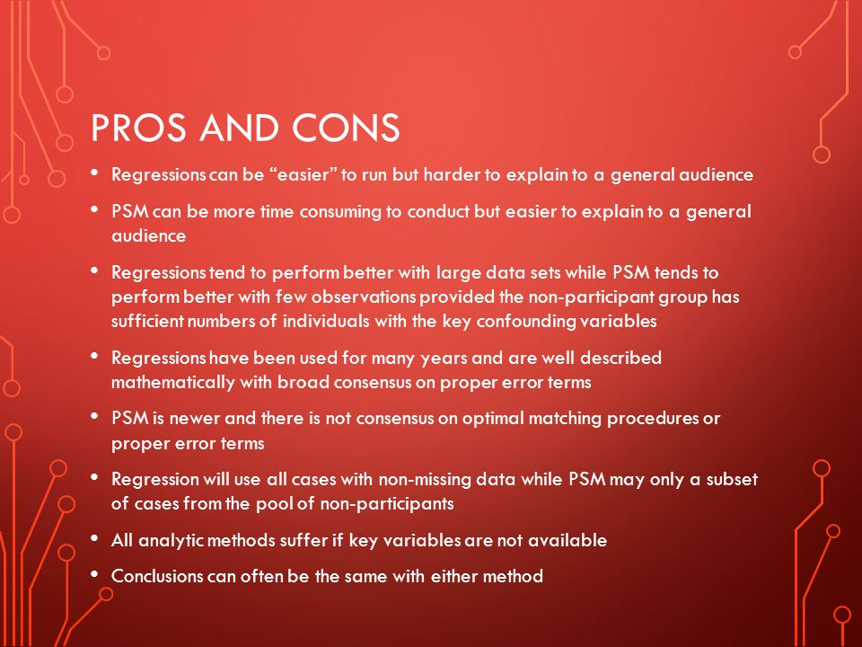 PROS AND CONS Regressions can be easier to run but harder to explain to a general audience PSM can be more time consuming to conduct but easier to exp