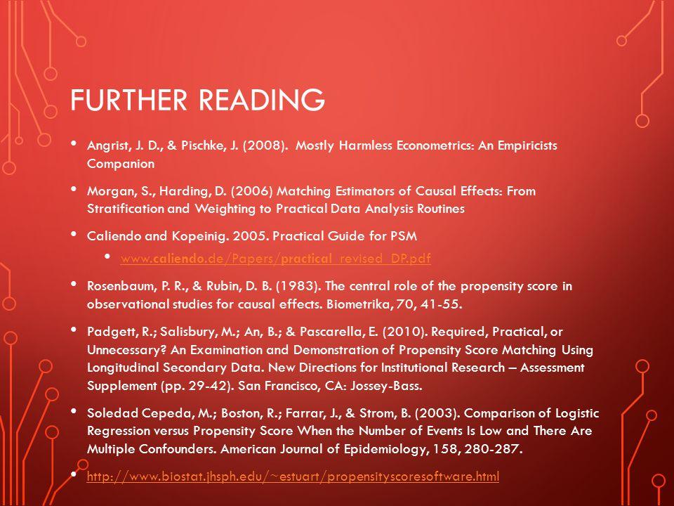 FURTHER READING Angrist, J. D., & Pischke, J. (2008). Mostly Harmless Econometrics: An Empiricists Companion Morgan, S., Harding, D. (2006) Matching E