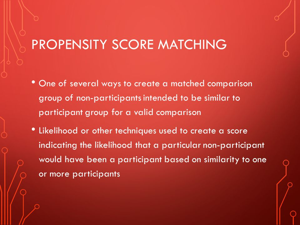 PROPENSITY SCORE MATCHING One of several ways to create a matched comparison group of non-participants intended to be similar to participant group for