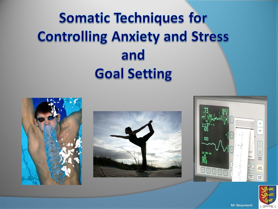 Understand the four main techniques of controlling somatic anxiety Be able to perform some of the controlling techniques Consider the different aspects of goal setting