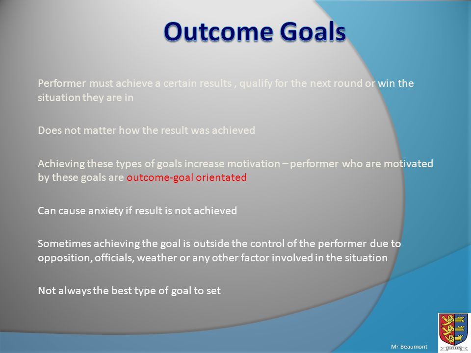 Mr Beaumont Performer must achieve a certain results, qualify for the next round or win the situation they are in Does not matter how the result was achieved Achieving these types of goals increase motivation – performer who are motivated by these goals are outcome-goal orientated Can cause anxiety if result is not achieved Sometimes achieving the goal is outside the control of the performer due to opposition, officials, weather or any other factor involved in the situation Not always the best type of goal to set