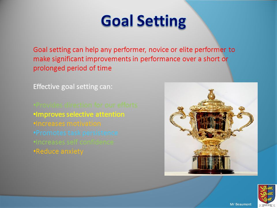 Mr Beaumont Goal setting can help any performer, novice or elite performer to make significant improvements in performance over a short or prolonged period of time Effective goal setting can: Provides direction for our efforts Improves selective attention Increases motivation Promotes task persistence Increases self confidence Reduce anxiety
