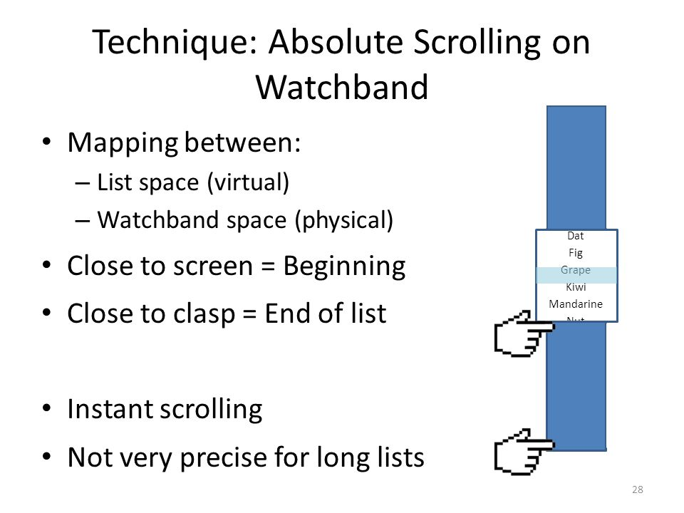 Technique: Absolute Scrolling on Watchband Mapping between: – List space (virtual) – Watchband space (physical) Close to screen = Beginning Close to clasp = End of list Instant scrolling Not very precise for long lists 28 Apricot Banana Cherry Dat Fig Grape Kiwi Mandarine Nut Orange Peanut Watermelon