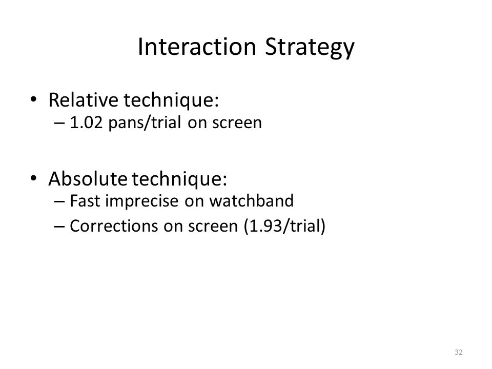 Interaction Strategy Relative technique: – 1.02 pans/trial on screen Absolute technique: – Fast imprecise on watchband – Corrections on screen (1.93/trial) 32