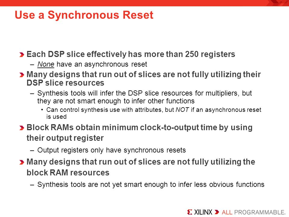 Each DSP slice effectively has more than 250 registers –None have an asynchronous reset Many designs that run out of slices are not fully utilizing their DSP slice resources –Synthesis tools will infer the DSP slice resources for multipliers, but they are not smart enough to infer other functions Can control synthesis use with attributes, but NOT if an asynchronous reset is used Block RAMs obtain minimum clock-to-output time by using their output register –Output registers only have synchronous resets Many designs that run out of slices are not fully utilizing the block RAM resources –Synthesis tools are not yet smart enough to infer less obvious functions Use a Synchronous Reset