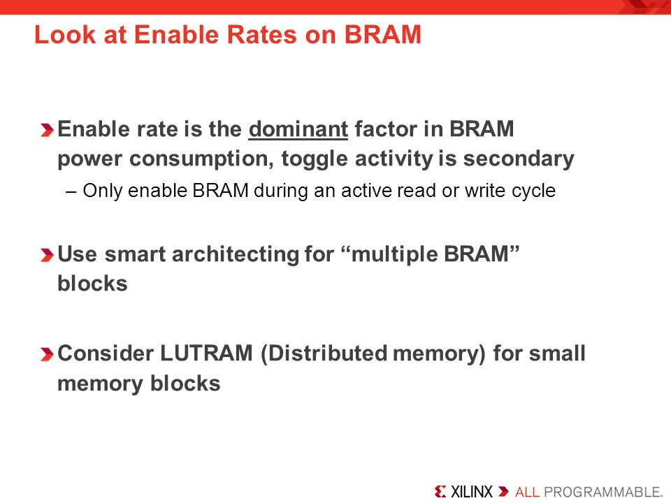 Enable rate is the dominant factor in BRAM power consumption, toggle activity is secondary –Only enable BRAM during an active read or write cycle Use smart architecting for multiple BRAM blocks Consider LUTRAM (Distributed memory) for small memory blocks Look at Enable Rates on BRAM