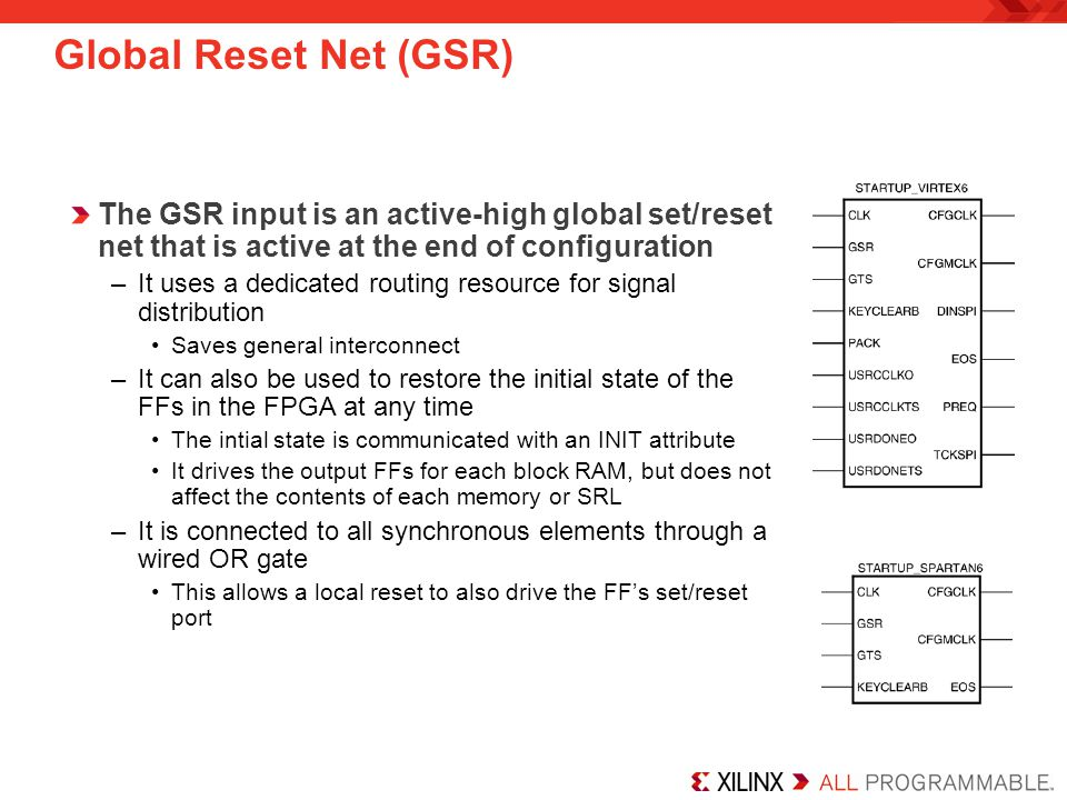 The GSR input is an active-high global set/reset net that is active at the end of configuration –It uses a dedicated routing resource for signal distribution Saves general interconnect –It can also be used to restore the initial state of the FFs in the FPGA at any time The intial state is communicated with an INIT attribute It drives the output FFs for each block RAM, but does not affect the contents of each memory or SRL –It is connected to all synchronous elements through a wired OR gate This allows a local reset to also drive the FFs set/reset port Global Reset Net (GSR)