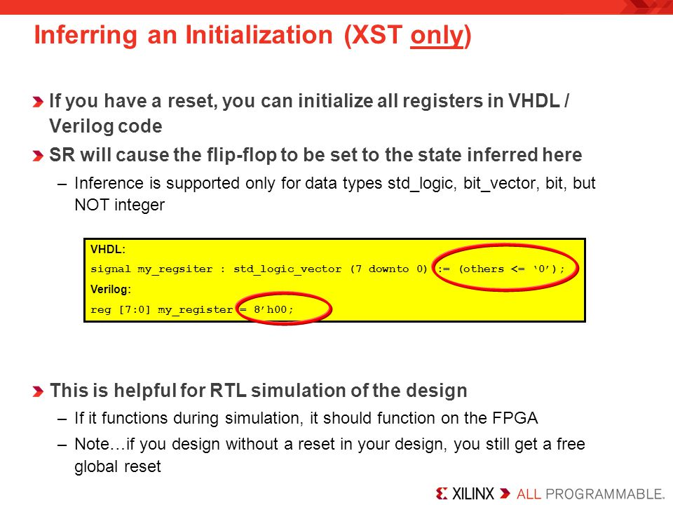 If you have a reset, you can initialize all registers in VHDL / Verilog code SR will cause the flip-flop to be set to the state inferred here –Inference is supported only for data types std_logic, bit_vector, bit, but NOT integer This is helpful for RTL simulation of the design –If it functions during simulation, it should function on the FPGA –Note…if you design without a reset in your design, you still get a free global reset VHDL: signal my_regsiter : std_logic_vector (7 downto 0) := (others <= 0); Verilog: reg [7:0] my_register = 8h00; Inferring an Initialization (XST only)