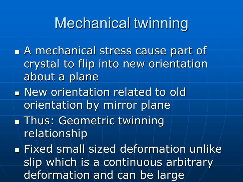 Mechanical twinning A mechanical stress cause part of crystal to flip into new orientation about a plane A mechanical stress cause part of crystal to