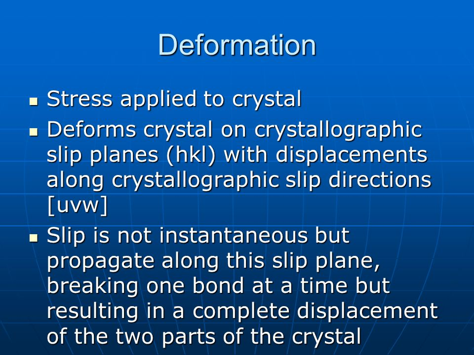 Deformation Stress applied to crystal Stress applied to crystal Deforms crystal on crystallographic slip planes (hkl) with displacements along crystallographic slip directions [uvw] Deforms crystal on crystallographic slip planes (hkl) with displacements along crystallographic slip directions [uvw] Slip is not instantaneous but propagate along this slip plane, breaking one bond at a time but resulting in a complete displacement of the two parts of the crystal Slip is not instantaneous but propagate along this slip plane, breaking one bond at a time but resulting in a complete displacement of the two parts of the crystal