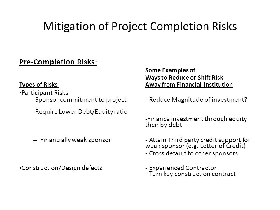 Mitigation of Project Completion Risks Pre-Completion Risks: Some Examples of Ways to Reduce or Shift Risk Types of Risks Away from Financial Institut
