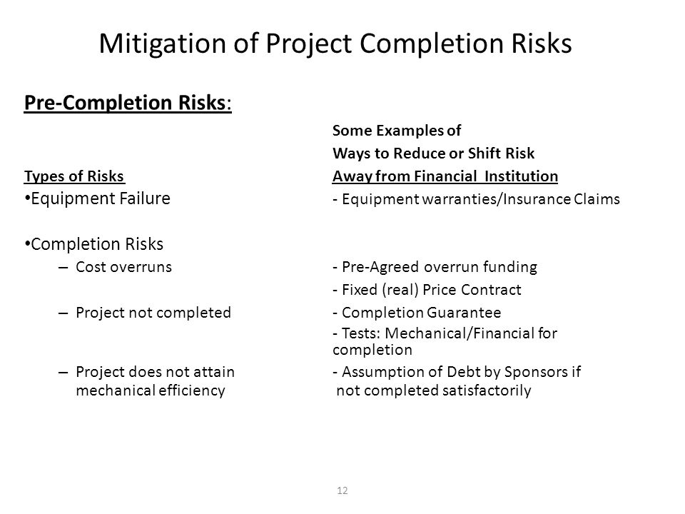12 Mitigation of Project Completion Risks Pre-Completion Risks: Some Examples of Ways to Reduce or Shift Risk Types of Risks Away from Financial Insti