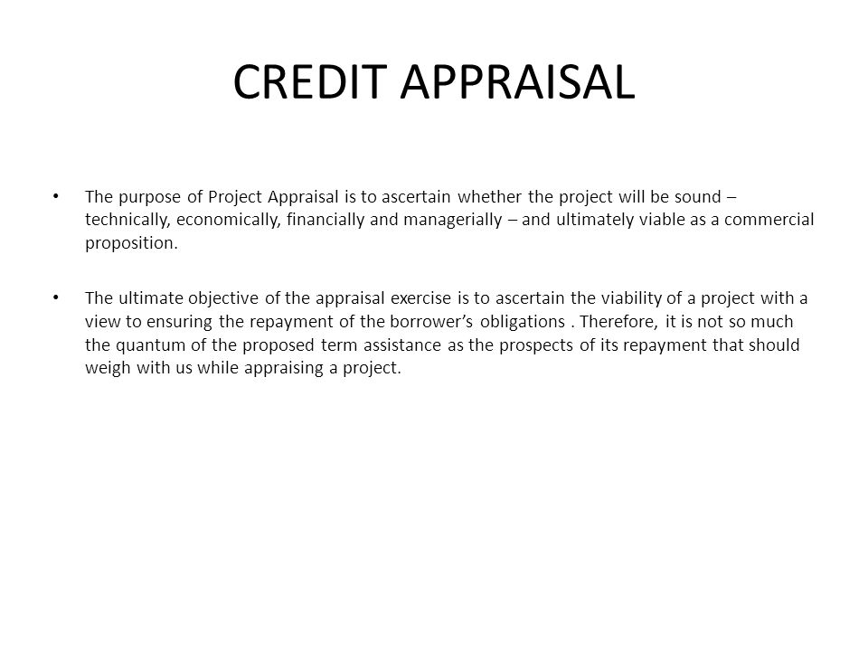 CREDIT APPRAISAL The purpose of Project Appraisal is to ascertain whether the project will be sound – technically, economically, financially and manag
