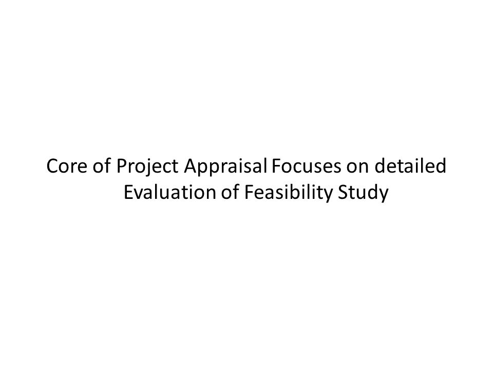 Core of Project Appraisal Focuses on detailed Evaluation of Feasibility Study