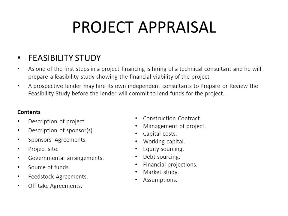 PROJECT APPRAISAL FEASIBILITY STUDY As one of the first steps in a project financing is hiring of a technical consultant and he will prepare a feasibi