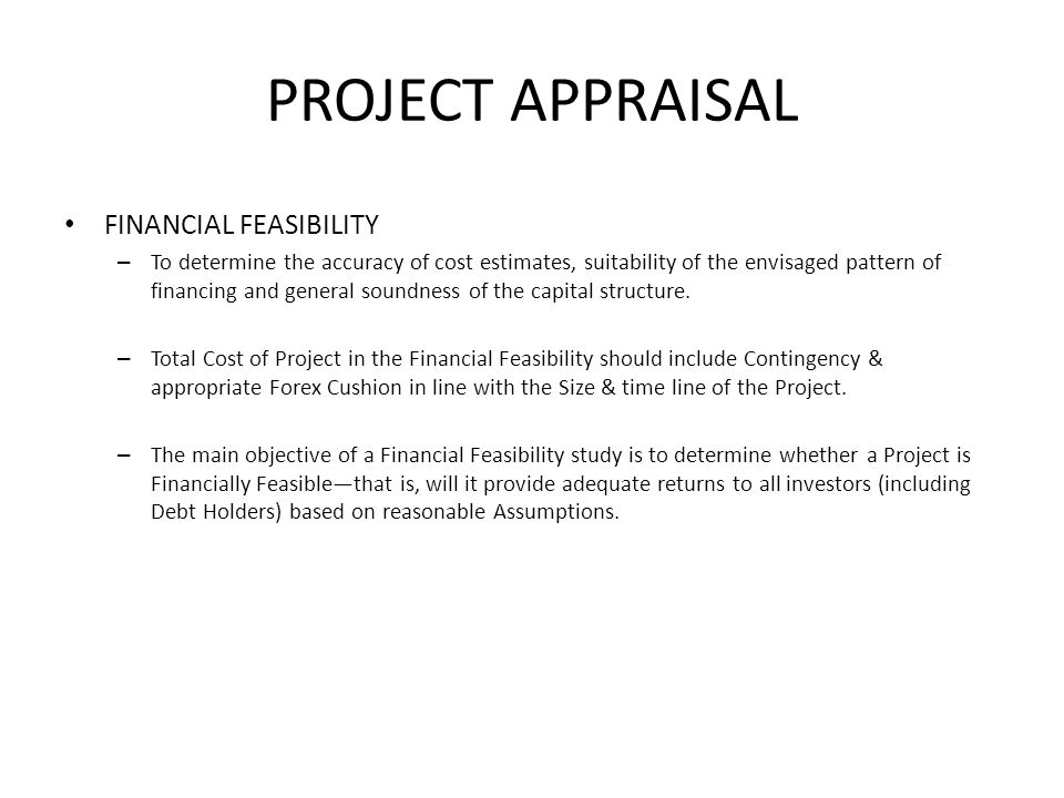 PROJECT APPRAISAL FINANCIAL FEASIBILITY – To determine the accuracy of cost estimates, suitability of the envisaged pattern of financing and general s