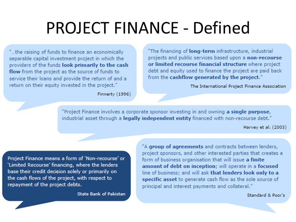 Key concept: Non-Recourse finance The World Banks definition of project finance is as simple as: Financing is non-recourse if lenders are only repaid from the projects cashflows, and Collateral in the case of failure is limited to the Project assets.