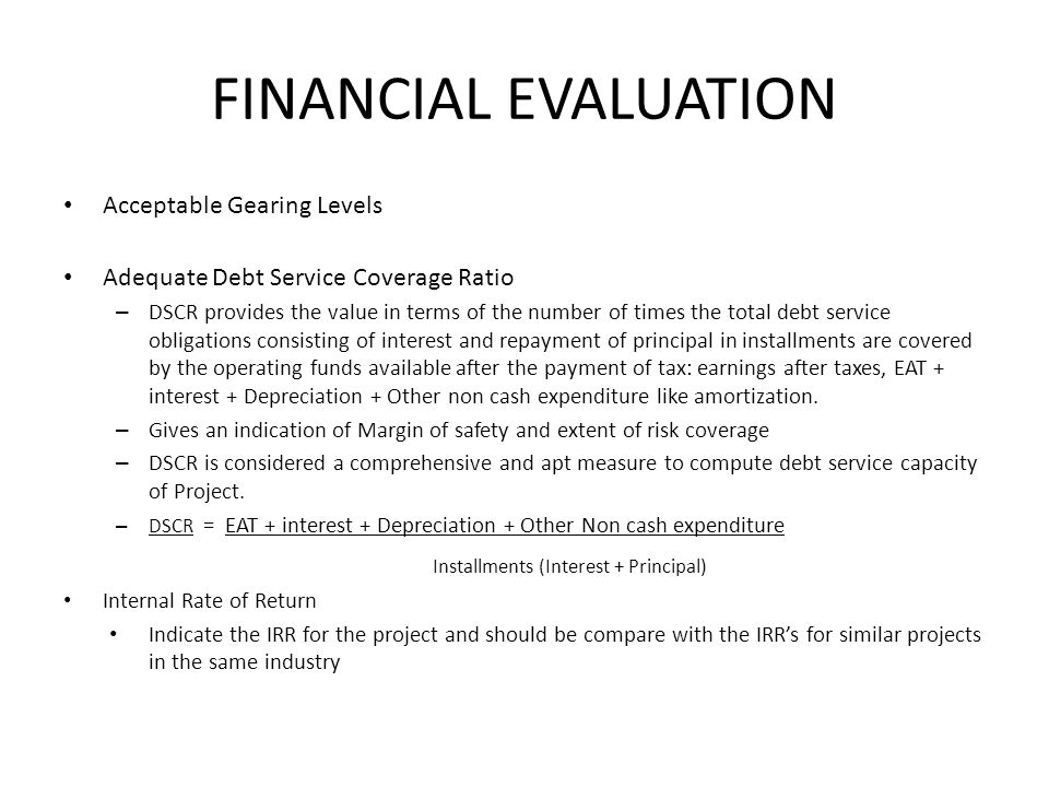 FINANCIAL EVALUATION Acceptable Gearing Levels Adequate Debt Service Coverage Ratio – DSCR provides the value in terms of the number of times the tota
