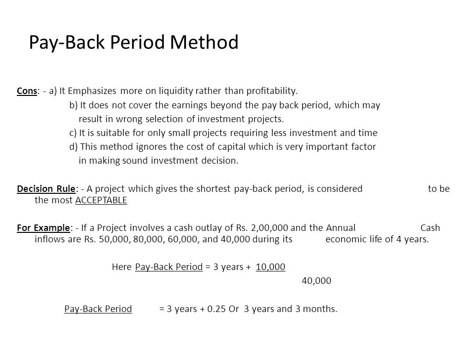 Cons: - a) It Emphasizes more on liquidity rather than profitability. b) It does not cover the earnings beyond the pay back period, which may result i
