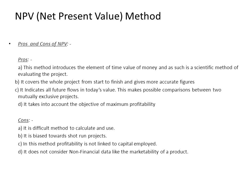 Pros and Cons of NPV: - Pros: - a) This method introduces the element of time value of money and as such is a scientific method of evaluating the proj