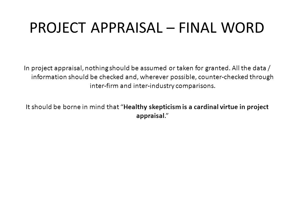 PROJECT APPRAISAL – FINAL WORD In project appraisal, nothing should be assumed or taken for granted. All the data / information should be checked and,