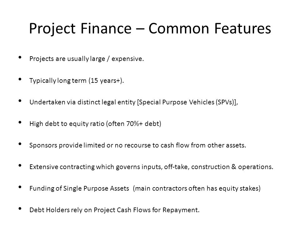 Project Finance – Common Features Projects are usually large / expensive. Typically long term (15 years+). Undertaken via distinct legal entity [Speci